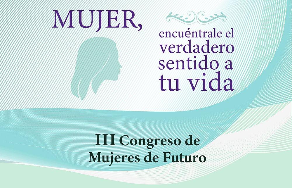 III Congreso de Mujeres de Futuro: Mujer, encuéntrale el verdadero sentido a tu vida.